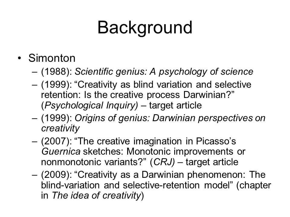Background Simonton –(1988): Scientific genius: A psychology of science –(1999): Creativity as blind variation and selective retention: Is the creative process Darwinian? (Psychological Inquiry) – target article –(1999): Origins of genius: Darwinian perspectives on creativity –(2007): The creative imagination in Picasso's Guernica sketches: Monotonic improvements or nonmonotonic variants? (CRJ) – target article –(2009): Creativity as a Darwinian phenomenon: The blind-variation and selective-retention model (chapter in The idea of creativity)