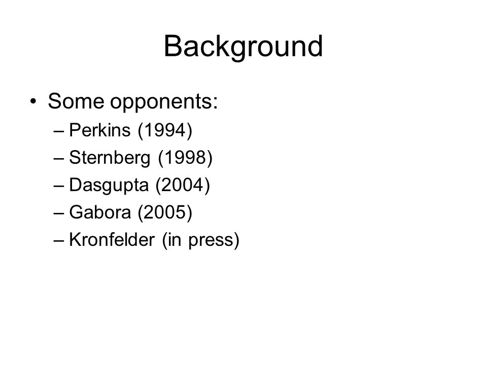 Background Some opponents: –Perkins (1994) –Sternberg (1998) –Dasgupta (2004) –Gabora (2005) –Kronfelder (in press)