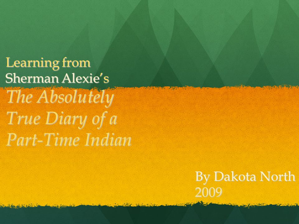 Learning from Sherman Alexie's The Absolutely True Diary of a Part-Time Indian By Dakota North 2009
