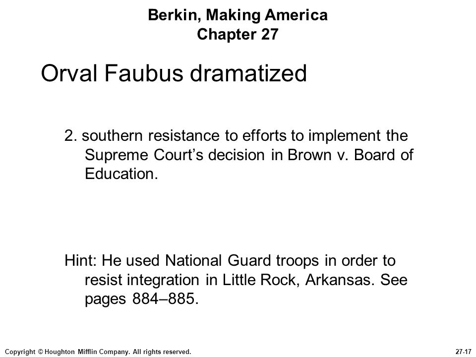 Copyright © Houghton Mifflin Company. All rights reserved.27-17 Berkin, Making America Chapter 27 Orval Faubus dramatized 2. southern resistance to ef