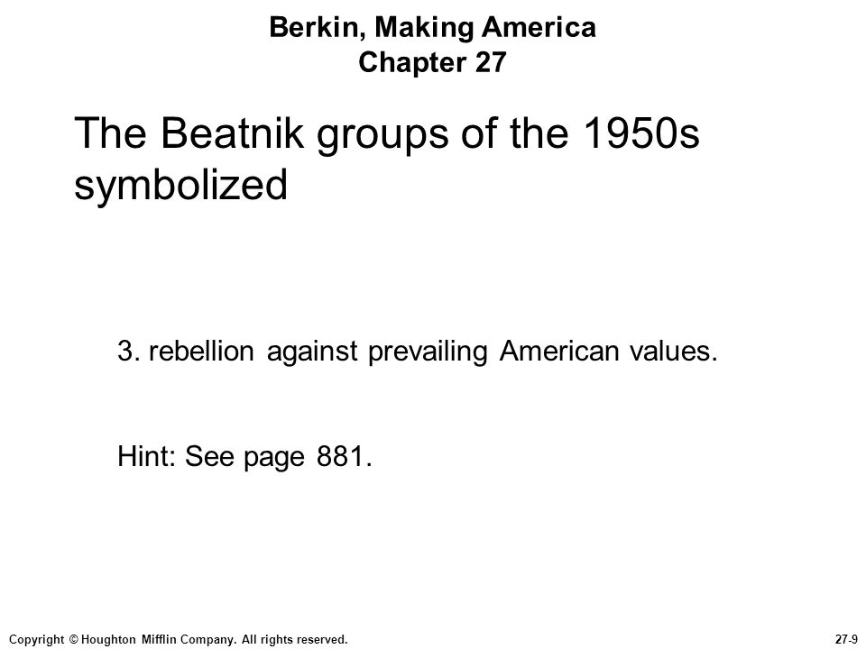 Copyright © Houghton Mifflin Company. All rights reserved.27-9 Berkin, Making America Chapter 27 The Beatnik groups of the 1950s symbolized 3. rebelli