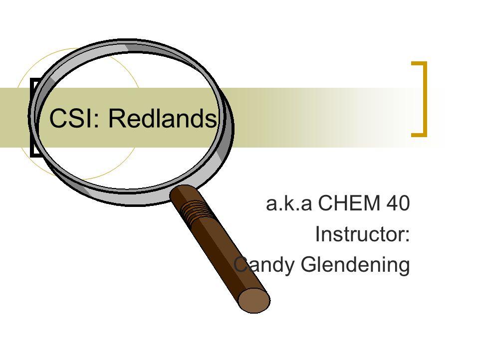 CSI: Redlands a.k.a CHEM 40 Instructor: Candy Glendening