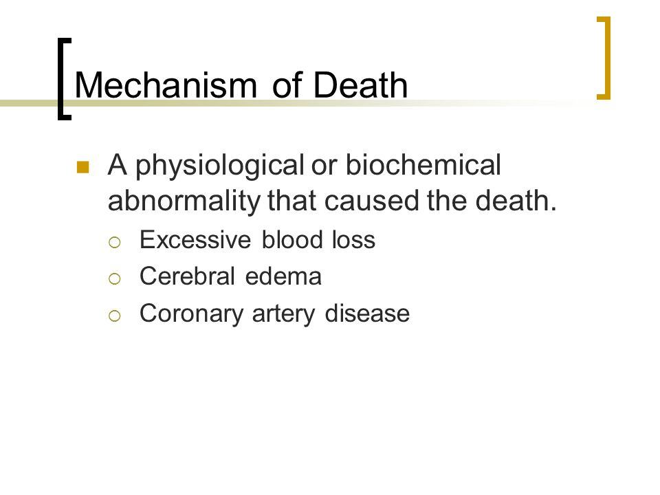 Mechanism of Death A physiological or biochemical abnormality that caused the death.  Excessive blood loss  Cerebral edema  Coronary artery disease