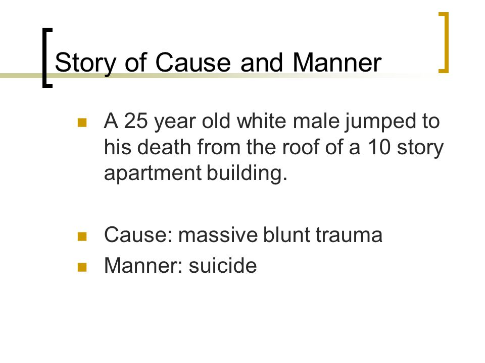 Story of Cause and Manner A 25 year old white male jumped to his death from the roof of a 10 story apartment building. Cause: massive blunt trauma Man