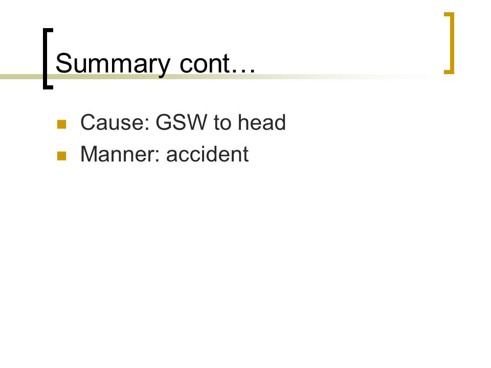 Summary cont… Cause: GSW to head Manner: accident