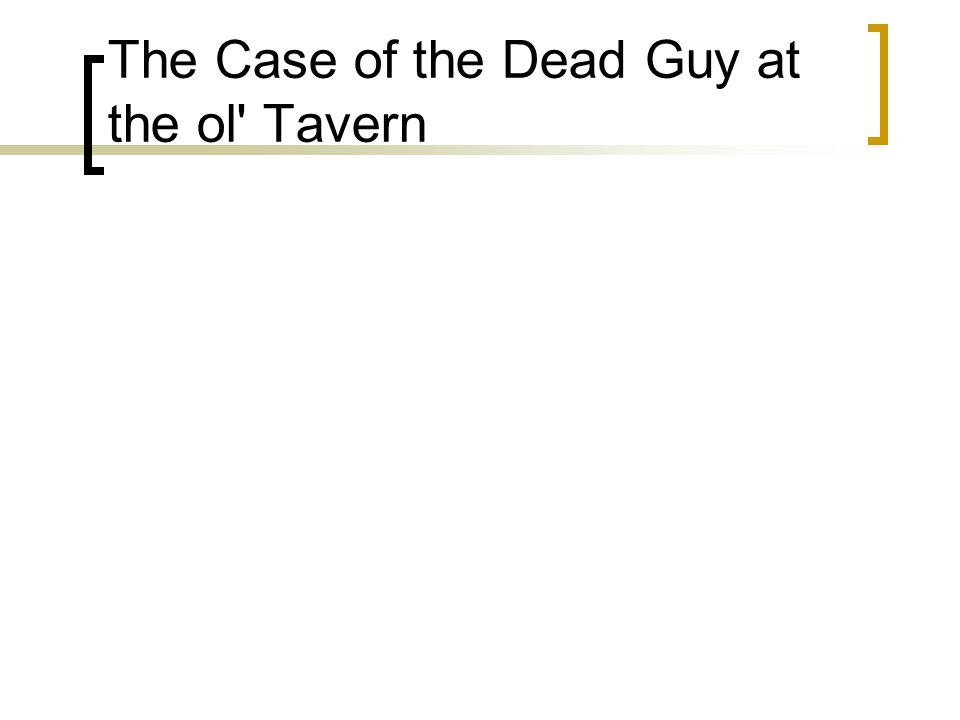 The Case of the Dead Guy at the ol' Tavern