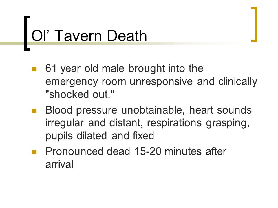 Ol' Tavern Death 61 year old male brought into the emergency room unresponsive and clinically