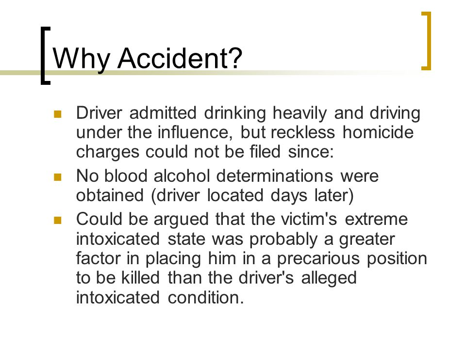 Why Accident? Driver admitted drinking heavily and driving under the influence, but reckless homicide charges could not be filed since: No blood alcoh