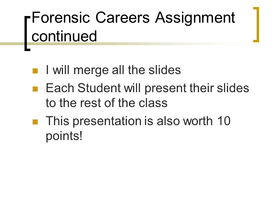 Forensic Careers Assignment continued I will merge all the slides Each Student will present their slides to the rest of the class This presentation is