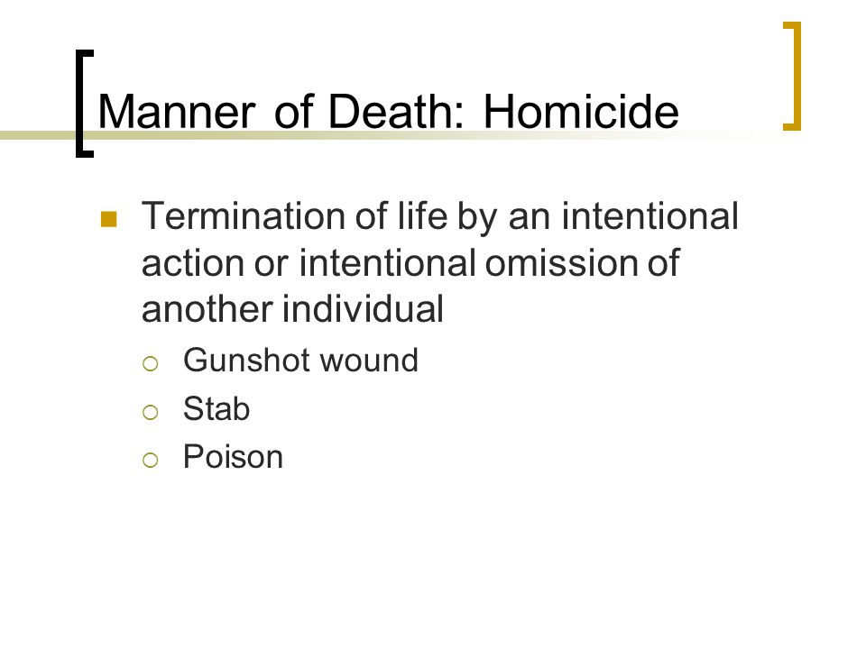 Manner of Death: Homicide Termination of life by an intentional action or intentional omission of another individual  Gunshot wound  Stab  Poison