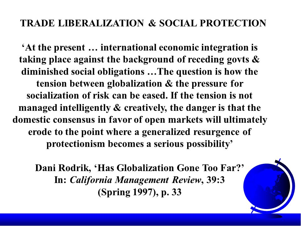 TRADE LIBERALIZATION & SOCIAL PROTECTION 'At the present … international economic integration is taking place against the background of receding govts & diminished social obligations …The question is how the tension between globalization & the pressure for socialization of risk can be eased.