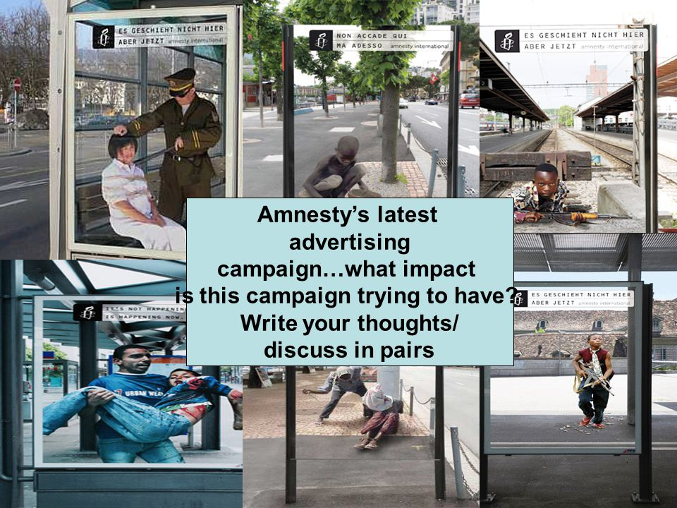 Amnesty's latest advertising campaign…what impact is this campaign trying to have? Write your thoughts/ discuss in pairs