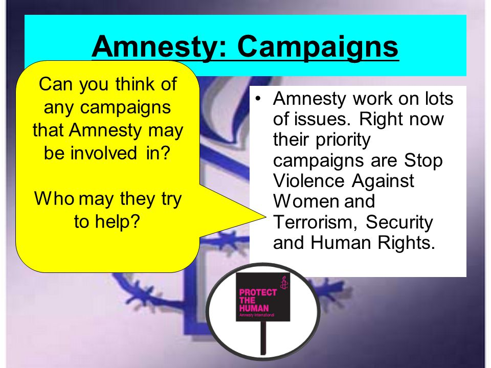 Amnesty: Campaigns Amnesty work on lots of issues. Right now their priority campaigns are Stop Violence Against Women and Terrorism, Security and Huma