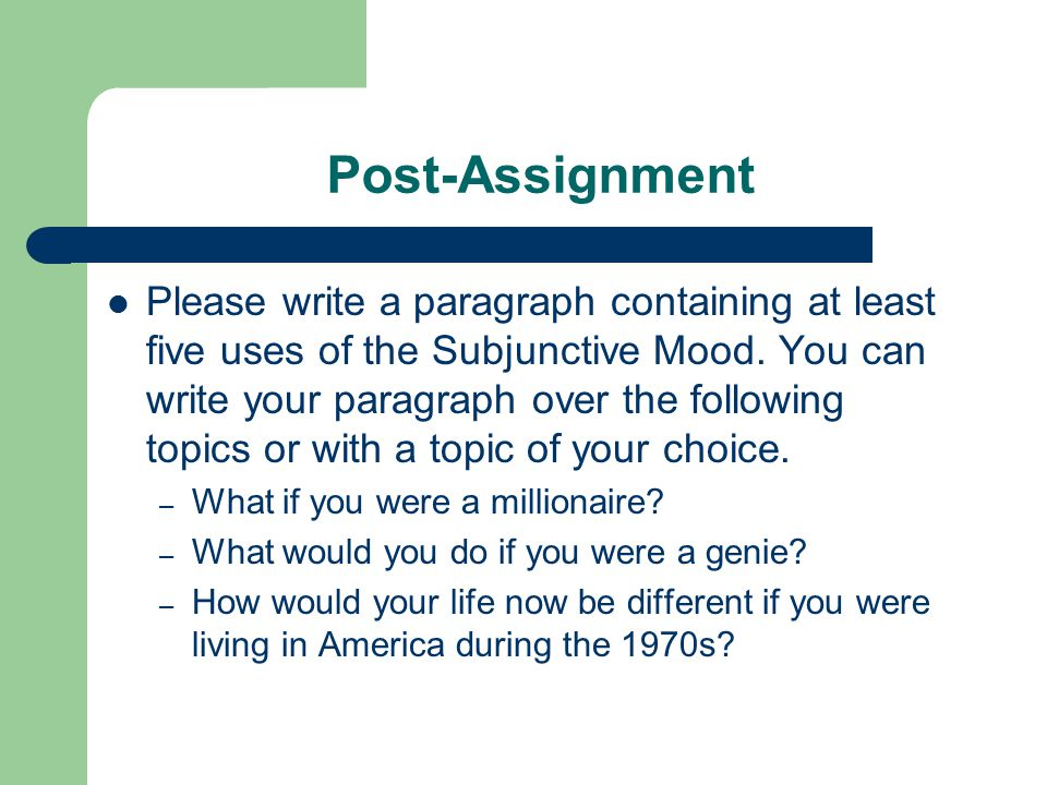 Post-Assignment Please write a paragraph containing at least five uses of the Subjunctive Mood.