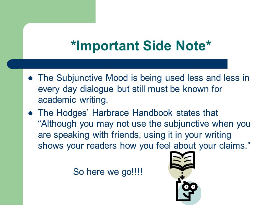 *Important Side Note* The Subjunctive Mood is being used less and less in every day dialogue but still must be known for academic writing.