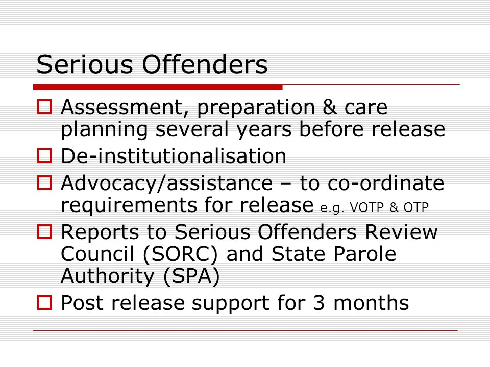 Serious Offenders  Assessment, preparation & care planning several years before release  De-institutionalisation  Advocacy/assistance – to co-ordinate requirements for release e.g.