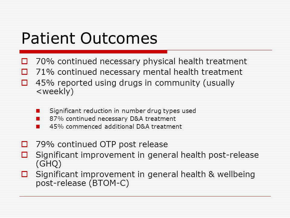 Patient Outcomes  70% continued necessary physical health treatment  71% continued necessary mental health treatment  45% reported using drugs in community (usually <weekly ) Significant reduction in number drug types used 87% continued necessary D&A treatment 45% commenced additional D&A treatment  79% continued OTP post release  Significant improvement in general health post-release (GHQ)  Significant improvement in general health & wellbeing post-release (BTOM-C)