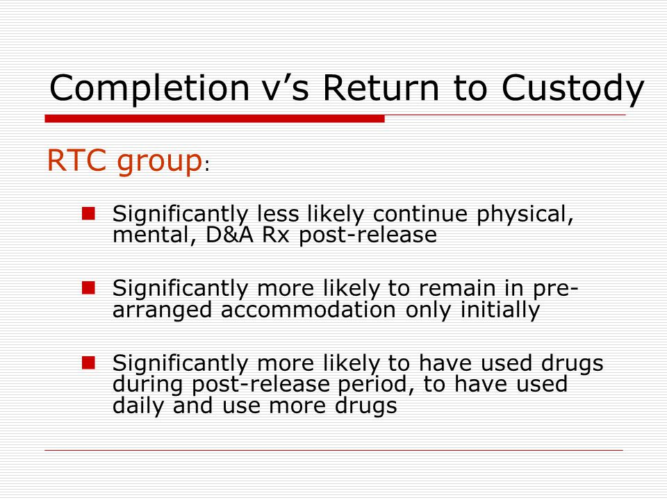 Completion v's Return to Custody RTC group : Significantly less likely continue physical, mental, D&A Rx post-release Significantly more likely to remain in pre- arranged accommodation only initially Significantly more likely to have used drugs during post-release period, to have used daily and use more drugs