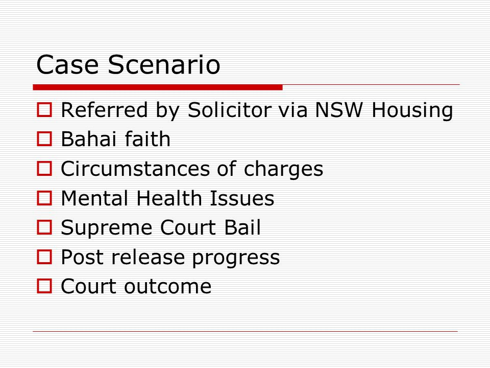 Case Scenario  Referred by Solicitor via NSW Housing  Bahai faith  Circumstances of charges  Mental Health Issues  Supreme Court Bail  Post release progress  Court outcome
