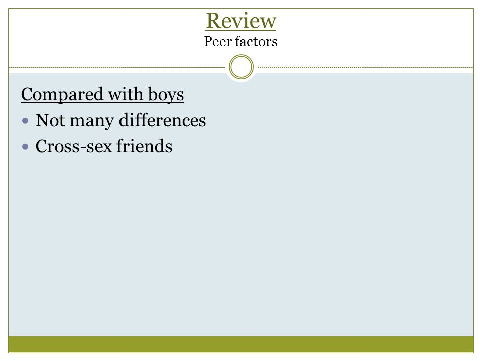 Review Peer factors Compared with boys Not many differences Cross-sex friends