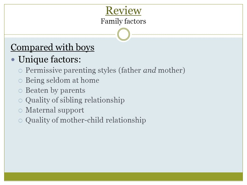 Review Family factors Compared with boys Unique factors:  Permissive parenting styles (father and mother)  Being seldom at home  Beaten by parents  Quality of sibling relationship  Maternal support  Quality of mother-child relationship