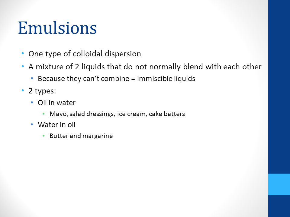 One type of colloidal dispersion A mixture of 2 liquids that do not normally blend with each other Because they can't combine = immiscible liquids 2 types: Oil in water Mayo, salad dressings, ice cream, cake batters Water in oil Butter and margarine Emulsions