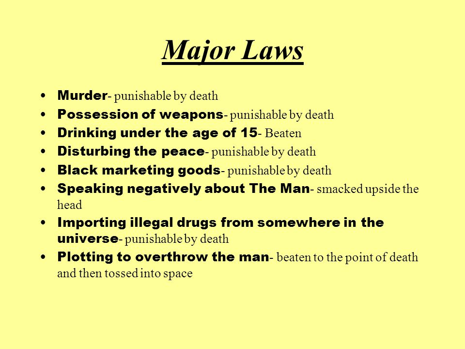 Major Laws Murder - punishable by death Possession of weapons - punishable by death Drinking under the age of 15 - Beaten Disturbing the peace - punishable by death Black marketing goods - punishable by death Speaking negatively about The Man - smacked upside the head Importing illegal drugs from somewhere in the universe - punishable by death Plotting to overthrow the man - beaten to the point of death and then tossed into space