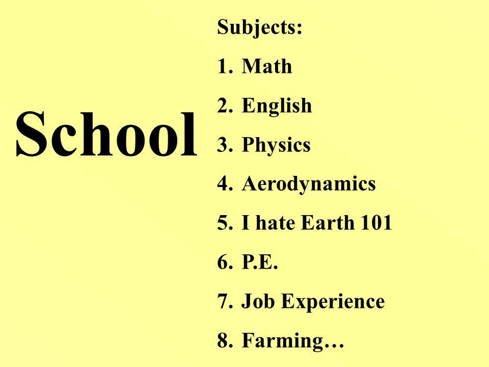 School Subjects: 1.Math 2.English 3.Physics 4.Aerodynamics 5.I hate Earth 101 6.P.E.