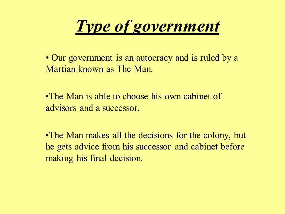 Type of government Our government is an autocracy and is ruled by a Martian known as The Man.