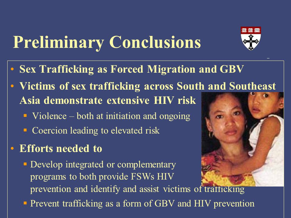 Preliminary Conclusions Sex Trafficking as Forced Migration and GBV Victims of sex trafficking across South and Southeast Asia demonstrate extensive HIV risk  Violence – both at initiation and ongoing  Coercion leading to elevated risk Efforts needed to  Develop integrated or complementary programs to both provide FSWs HIV prevention and identify and assist victims of trafficking  Prevent trafficking as a form of GBV and HIV prevention