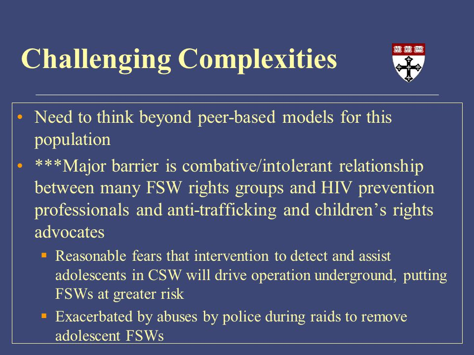 Challenging Complexities Need to think beyond peer-based models for this population ***Major barrier is combative/intolerant relationship between many FSW rights groups and HIV prevention professionals and anti-trafficking and children's rights advocates  Reasonable fears that intervention to detect and assist adolescents in CSW will drive operation underground, putting FSWs at greater risk  Exacerbated by abuses by police during raids to remove adolescent FSWs