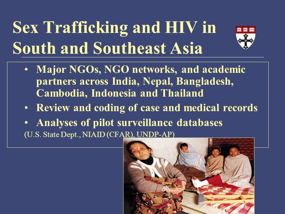 Sex Trafficking and HIV in South and Southeast Asia Major NGOs, NGO networks, and academic partners across India, Nepal, Bangladesh, Cambodia, Indonesia and Thailand Review and coding of case and medical records Analyses of pilot surveillance databases (U.S.