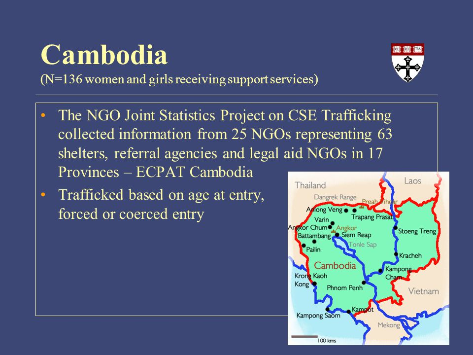 The NGO Joint Statistics Project on CSE Trafficking collected information from 25 NGOs representing 63 shelters, referral agencies and legal aid NGOs in 17 Provinces – ECPAT Cambodia Trafficked based on age at entry, forced or coerced entry Cambodia (N=136 women and girls receiving support services)