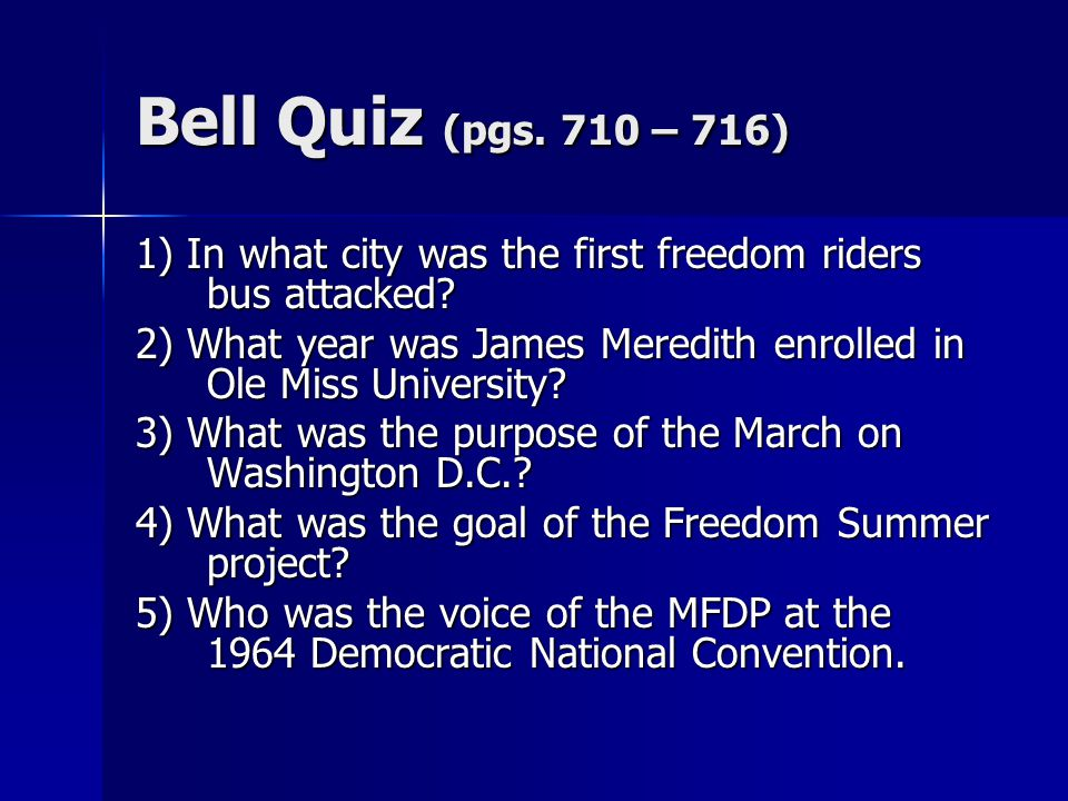 Bell Quiz (pgs. 710 – 716) 1) In what city was the first freedom riders bus attacked? 2) What year was James Meredith enrolled in Ole Miss University?