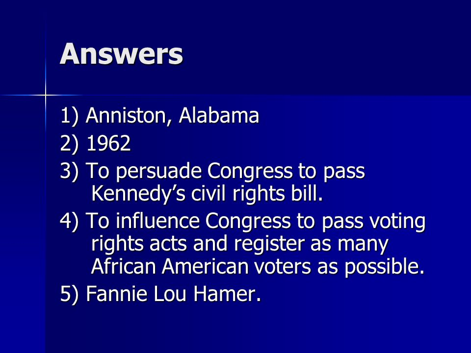 Answers 1) Anniston, Alabama 2) 1962 3) To persuade Congress to pass Kennedy's civil rights bill. 4) To influence Congress to pass voting rights acts
