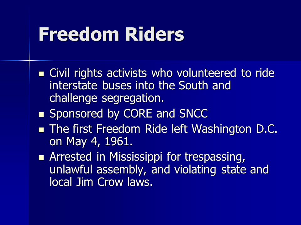 Freedom Riders Civil rights activists who volunteered to ride interstate buses into the South and challenge segregation. Civil rights activists who vo