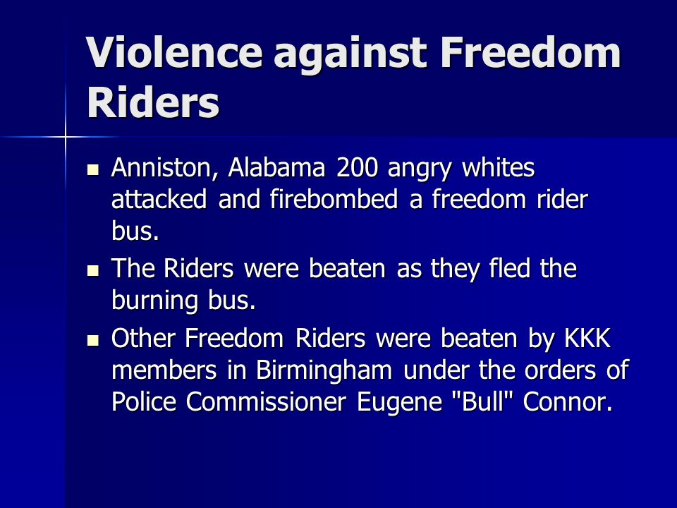 Violence against Freedom Riders Anniston, Alabama 200 angry whites attacked and firebombed a freedom rider bus. Anniston, Alabama 200 angry whites att