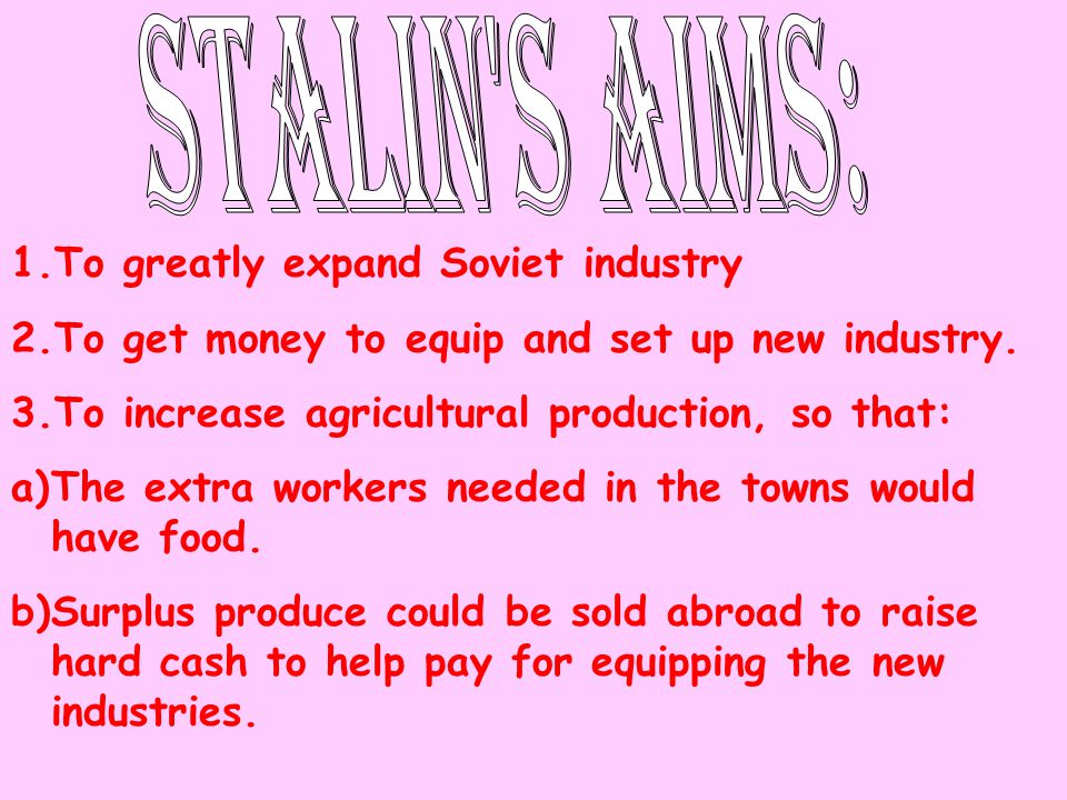 1.To greatly expand Soviet industry 2.To get money to equip and set up new industry. 3.To increase agricultural production, so that: a)The extra worke
