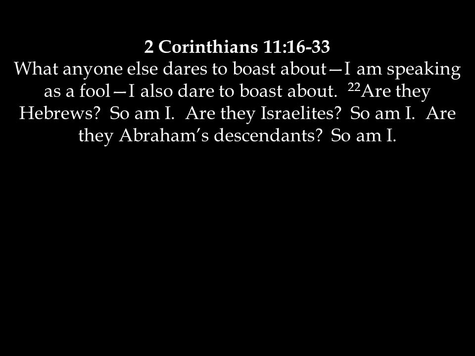 2 Corinthians 11:16-33 What anyone else dares to boast about—I am speaking as a fool—I also dare to boast about. 22 Are they Hebrews? So am I. Are the