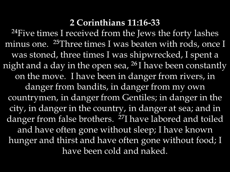 2 Corinthians 11:16-33 24 Five times I received from the Jews the forty lashes minus one.