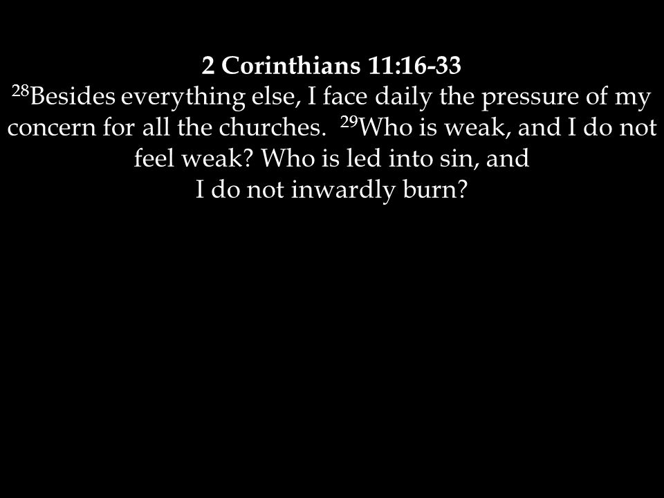 2 Corinthians 11:16-33 28 Besides everything else, I face daily the pressure of my concern for all the churches. 29 Who is weak, and I do not feel wea