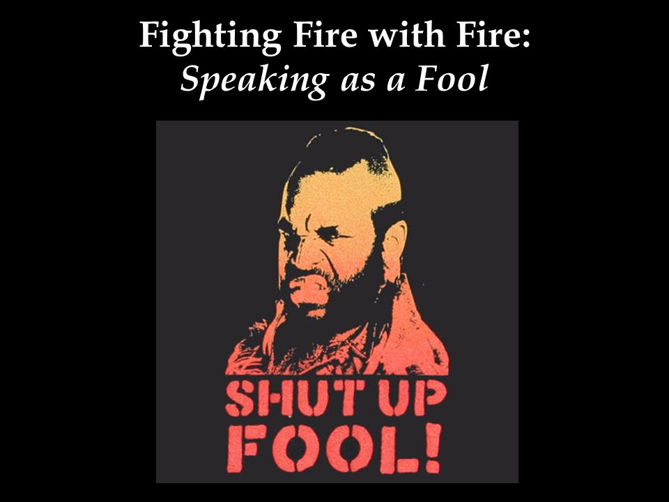 Fighting Fire with Fire: Speaking as a Fool