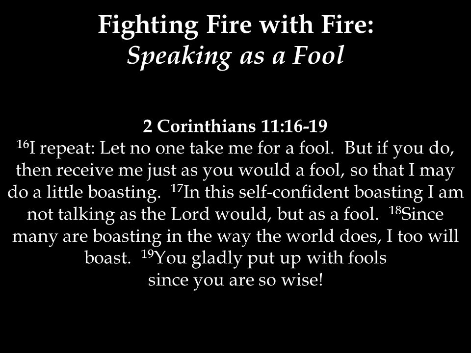 2 Corinthians 11:16-19 16 I repeat: Let no one take me for a fool. But if you do, then receive me just as you would a fool, so that I may do a little