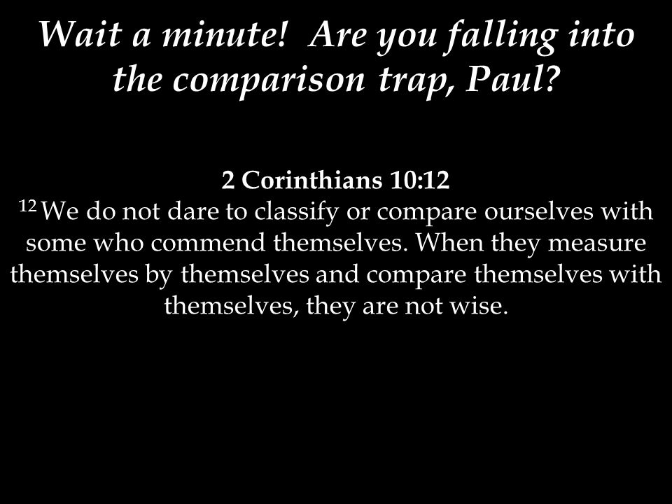 2 Corinthians 10:12 12 We do not dare to classify or compare ourselves with some who commend themselves. When they measure themselves by themselves an