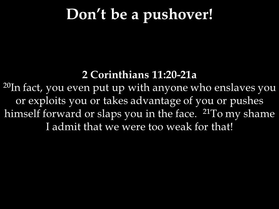 2 Corinthians 11:20-21a 20 In fact, you even put up with anyone who enslaves you or exploits you or takes advantage of you or pushes himself forward or slaps you in the face.