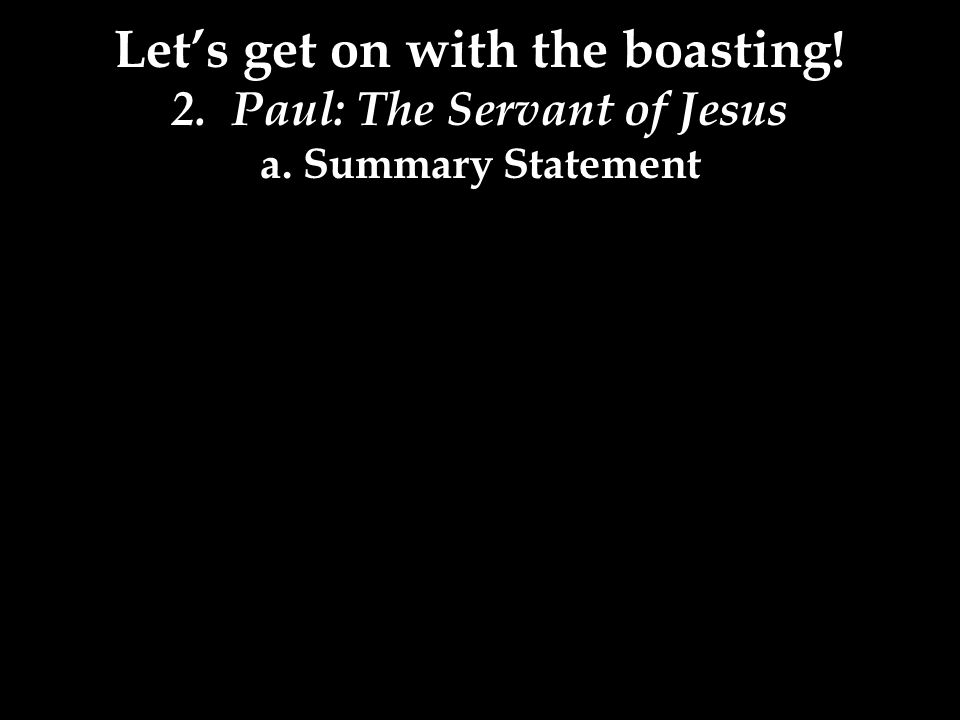 Let's get on with the boasting! 2. Paul: The Servant of Jesus a. Summary Statement