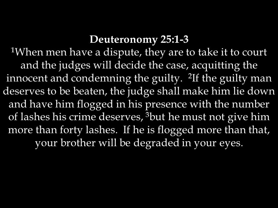Deuteronomy 25:1-3 1 When men have a dispute, they are to take it to court and the judges will decide the case, acquitting the innocent and condemning the guilty.