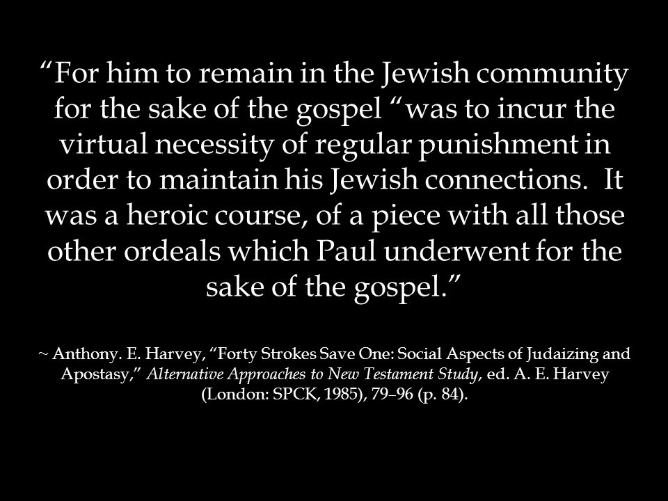 For him to remain in the Jewish community for the sake of the gospel was to incur the virtual necessity of regular punishment in order to maintain his Jewish connections.