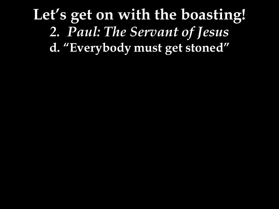 Let's get on with the boasting! 2. Paul: The Servant of Jesus d. Everybody must get stoned