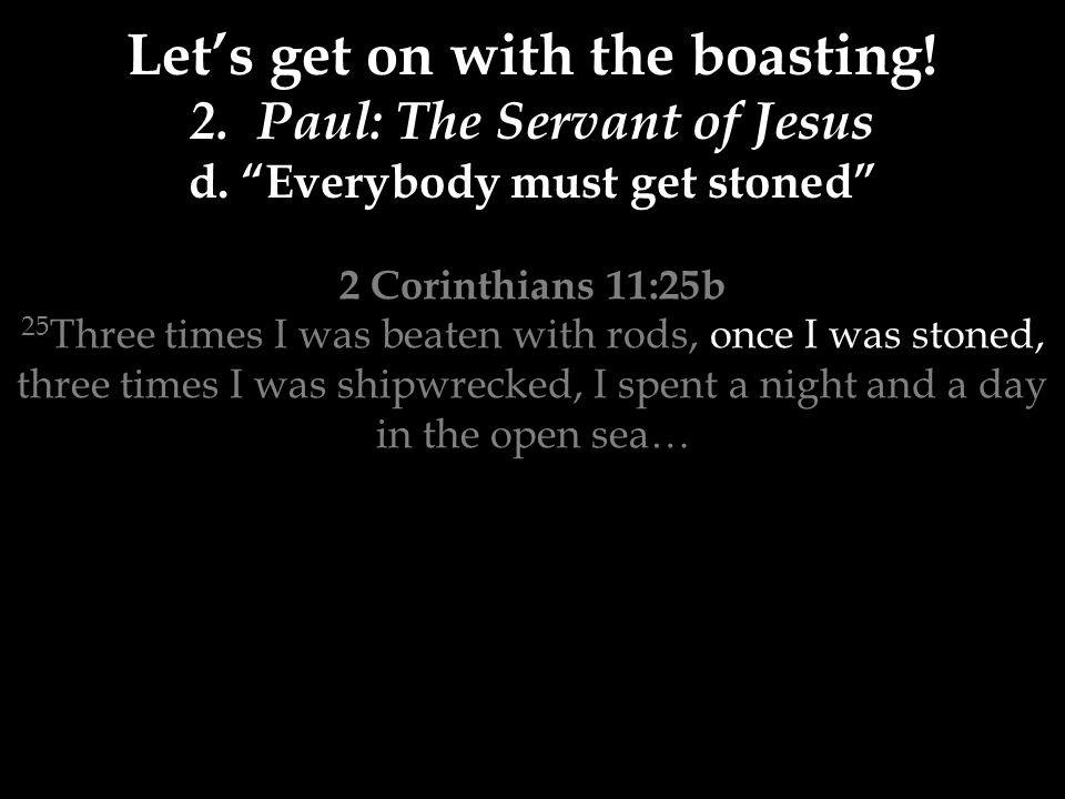2 Corinthians 11:25b 25 Three times I was beaten with rods, once I was stoned, three times I was shipwrecked, I spent a night and a day in the open sea… Let's get on with the boasting.